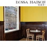 BOSSA MAISON -DAY-