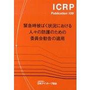緊急時被ばく状況における人々の防護のための委員会勧告の適用(ICRP Publication 109) [全集叢書]