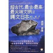 超古代、最古・最高・最尖端文明は縄文日本だった!―ペトログラフ学の世界的泰斗が明かす [単行本]