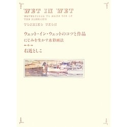 ウェット・イン・ウェットのコツと作品―にじみを生かす水彩画法 [全集叢書]