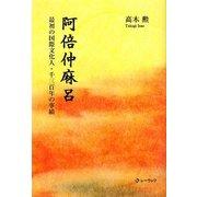 阿倍仲麻呂―最初の国際文化人・千三百年の事績 [単行本]
