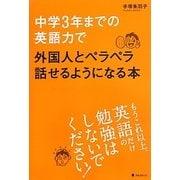中学3年までの英語力で外国人とペラペラ話せるようになる本 [単行本]
