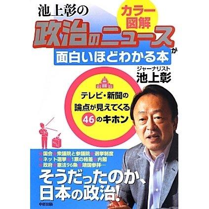 カラー図解 池上彰の政治のニュースが面白いほどわかる本―テレビ・新聞の論点が見えてくる46のキホン [単行本]