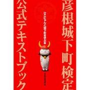 彦根城下町検定公式テキストブック-ひこにゃんと城下町を学ぶ本 [単行本]