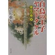 白鳥の王子 ヤマトタケル―東征の巻〈下〉(角川文庫) [文庫]