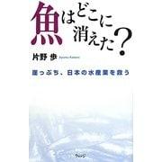 魚はどこに消えた?―崖っぷち、日本の水産業を救う [単行本]