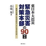 東日本大震災緊急災害対策本部の90日―政府の初動・応急対応はいかになされたか [単行本]