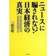 ニュースに騙されない!日本経済の真実―正しい経済政策で日本は大復活する [単行本]