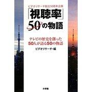 「視聴率」50の物語―テレビの歴史を創った50人が語る50の物語 ビデオリサーチ創立50周年企画 [単行本]