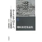 磯崎新建築論集〈6〉ユートピアはどこへ―社会的制度としての建築家 [全集叢書]