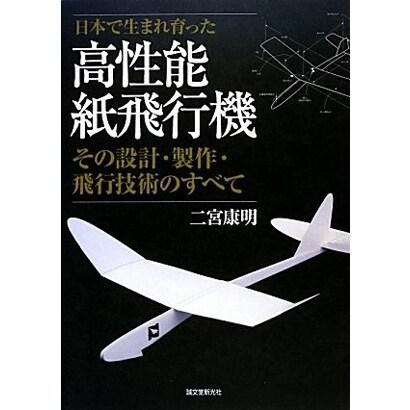 日本で生まれ育った高性能紙飛行機―その設計・製作・飛行技術のすべて [単行本]