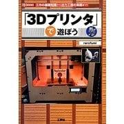 「3Dプリンタ」で遊ぼう―工作の基礎知識から出力工程の実際まで! [単行本]