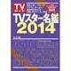 TVスター名鑑 2014年版-TVガイド(TOKYO NEWS MOOK 386号) [ムックその他]