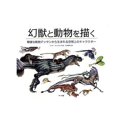 幻獣と動物を描く―精確な動物デッサンから生まれる空想上のキャラクター [単行本]