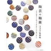 陶芸の釉薬 336の色彩帖―21色の釉薬を土と焼き方と重ね掛けで彩り豊かに楽しむ [単行本]