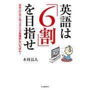 """英語は「6割」を目指せ―日本人には、この""""リスニング習慣術""""がいちばん! [単行本]"""