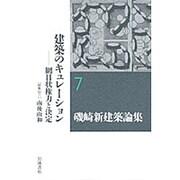 磯崎新建築論集〈7〉建築のキュレーション―網目状権力と決定 [全集叢書]