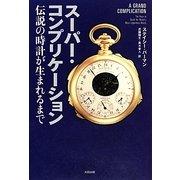 スーパー・コンプリケーション―伝説の時計が生まれるまで(ヒストリカル・スタディーズ〈09〉) [単行本]