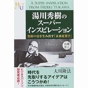 湯川秀樹のスーパーインスピレーション―無限の富を生み出す「未来産業学」 [単行本]