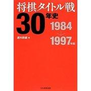 将棋タイトル戦30年史―1984~1997年編 [単行本]