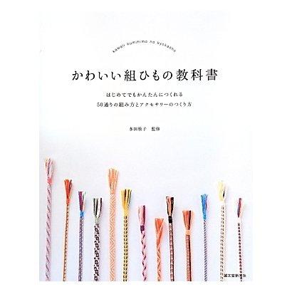 かわいい組ひもの教科書―はじめてでもかんたんにつくれる50通りの組み方とアクセサリーのつくり方 [単行本]
