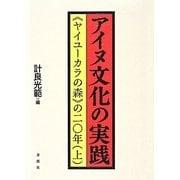 """アイヌ文化の実践―""""ヤイユーカラの森""""の二〇年〈上〉 [単行本]"""