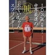 103歳世界最速のおじいちゃんスプリンター―100歳で100m世界新記録!-健康長寿の秘密と習慣 [単行本]