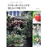 アフターガーデニングを楽しむバラ庭づくり―育てる、飾る、味わう [単行本]