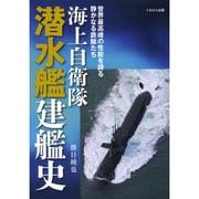 海上自衛隊潜水艦建艦史―世界最高峰の性能を誇る静かなる鉄鯨たち [単行本]