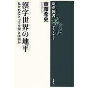 漢字世界の地平―私たちにとって文字とは何か(新潮選書) [全集叢書]