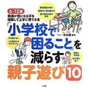 「小学校で困ること」を減らす親子遊び10―6~12歳 発達が気になる子を理解して上手に育てる本 [単行本]