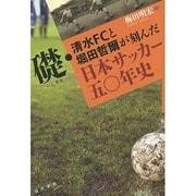 礎・清水FCと堀田哲爾が刻んだ日本サッカー五〇年史 [単行本]