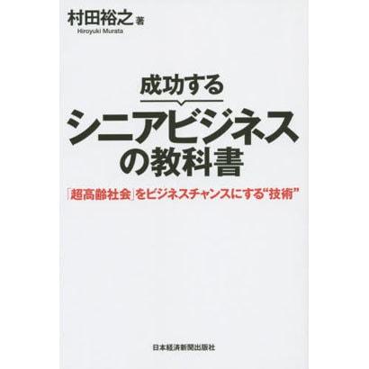 成功するシニアビジネスの教科書―「超高齢社会」をビジネスチャンスにする技術 [単行本]