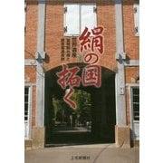 絹の国拓く―世界遺産「富岡製糸場と絹産業遺産群」 [単行本]