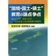 """""""国境・国土・領土""""教育の論点争点―過去に学び、世界に学び、未来を拓く社会科授業の新提案 [単行本]"""