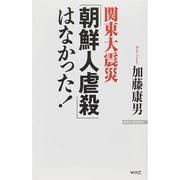 関東大震災「朝鮮人虐殺」はなかった!(WAC BUNKO) [新書]