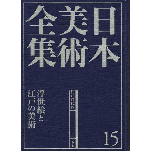日本美術全集〈15〉浮世絵と江戸の美術―江戸時代4 [全集叢書]