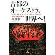 古都のオーケストラ、世界へ!-「オーケストラ・アンサンブル金沢」がひらく地方文化の未来 [単行本]