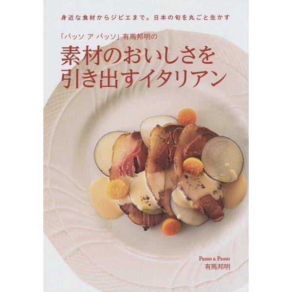 「パッソアパッソ」有馬邦明の素材のおいしさを引き出すイタリアン―身近な食材からジビエまで。日本の旬を丸ごと生かす [単行本]