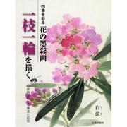 四季を彩る花の墨彩画 一枝一輪を描く―40作例でわかる筆法と彩色 [単行本]