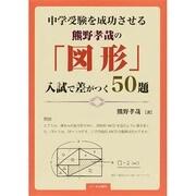 中学受験を成功させる熊野孝哉の「図形」入試で差がつく50題 [単行本]