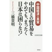 中国との貿易をやめても、まったく日本は困らない!(WAC BUNKO) [新書]