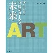 アート・プロデュースの未来 [単行本]