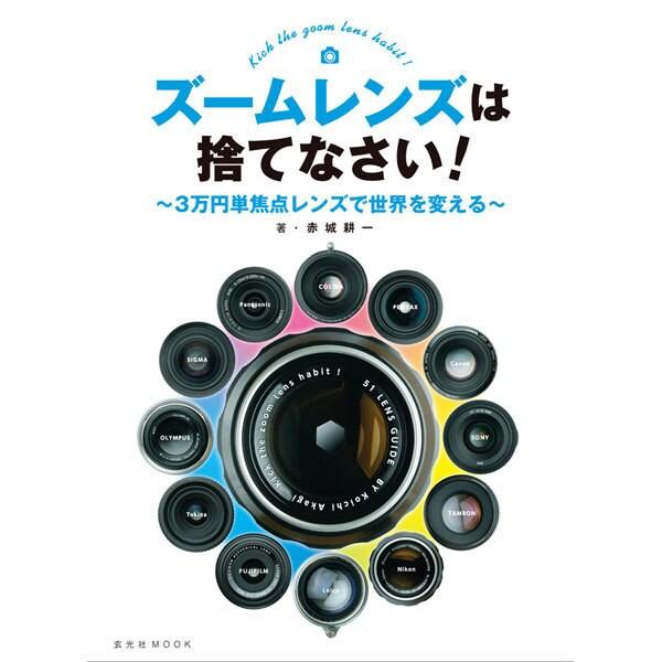 ズームレンズは捨てなさい! ~3万円単焦点レンズで世界を変える~ [ムックその他]
