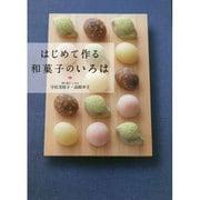 はじめて作る和菓子のいろは―毎日のおやつから本格和菓子まで [単行本]