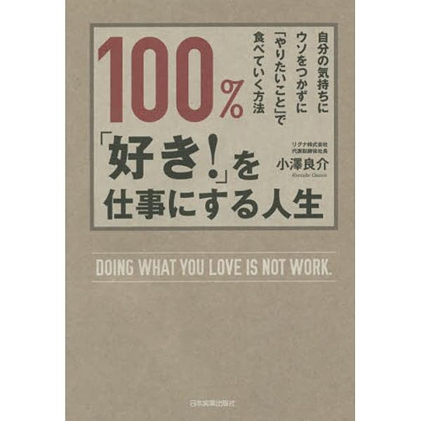 100%、「好き!」を仕事にする人生―自分の気持ちにウソをつかずに「やりたいこと」で食べていく方法 [単行本]