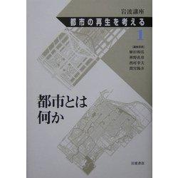 岩波講座 都市の再生を考える〈第1巻〉都市とは何か [全集叢書]
