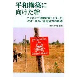平和構築に向けた絆-カンボジア地雷対策センターの改革・成長と南南協力の軌跡 [単行本]
