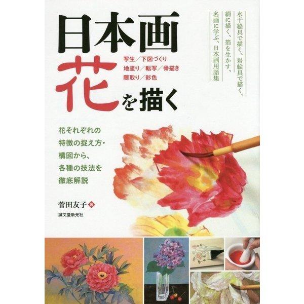 日本画 花を描く―写生/下図づくり/地塗り/転写/骨描き/隈取り/彩色 花それぞれの特徴の捉え方・構図から、各種の技法を徹底解説 [単行本]