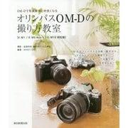 オリンパスOM-Dの撮り方教室―E-M1/E-M5 Mark2/E-M10対応版 OM-Dで写真表現と仲良くなる [単行本]